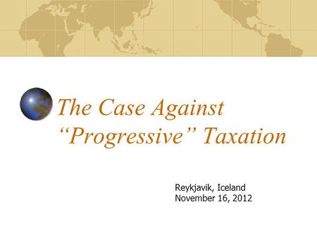 "The Case Against ""Progressive"" Taxation Reykjavik, Iceland November 16, 2012."