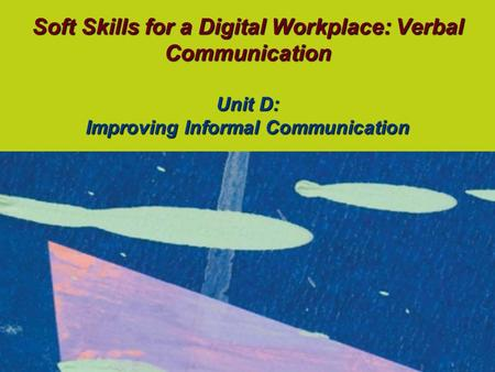 Soft Skills for a Digital Workplace: Verbal Communication Unit D: Improving Informal Communication.