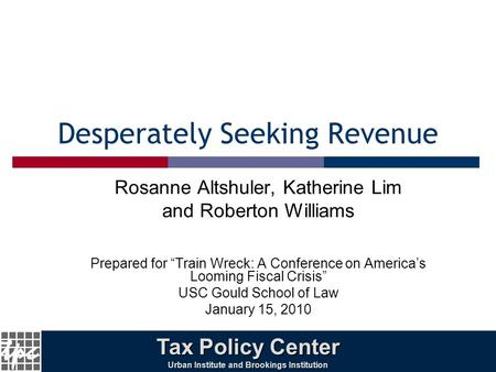 "1 Desperately Seeking Revenue Rosanne Altshuler, Katherine Lim and Roberton Williams Prepared for ""Train Wreck: A Conference on America's Looming Fiscal."