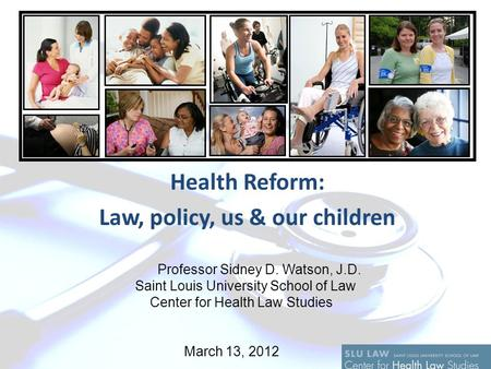 Health Reform: Law, policy, us & our children Professor Sidney D. Watson, J.D. Saint Louis University School of Law Center for Health Law Studies March.