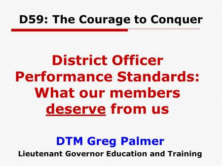 DTM Greg Palmer Lieutenant Governor Education and Training D59: The Courage to Conquer District Officer Performance Standards: What our members deserve.