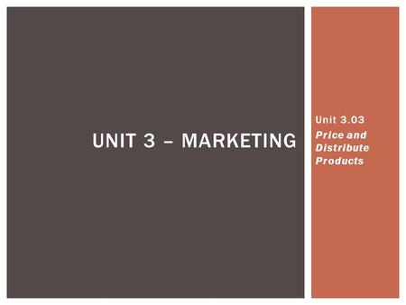 UNIT 3 – MARKETING Unit 3.03 Price and Distribute Products.
