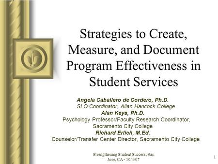 Strengthening Student Success, San Jose, CA - 10/4/07 1 Strategies to Create, Measure, and Document Program Effectiveness in Student Services Angela Caballero.