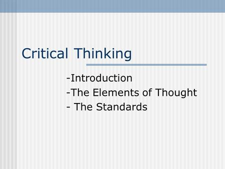 Critical Thinking -Introduction -The Elements of Thought - The Standards.