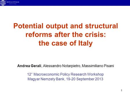1 Potential output and structural reforms after the crisis: the case of Italy Andrea Gerali, Alessandro Notarpietro, Massimiliano Pisani 12° Macroeconomic.