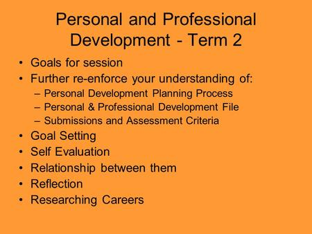Personal and Professional Development - Term 2 Goals for session Further re-enforce your understanding of: –Personal Development Planning Process –Personal.