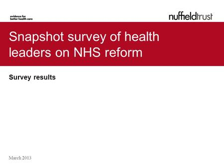 Snapshot survey of health leaders on NHS reform Survey results March 2013.