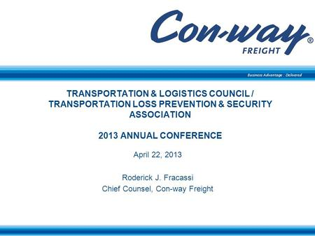 Business Advantage : Delivered TRANSPORTATION & LOGISTICS COUNCIL / TRANSPORTATION LOSS PREVENTION & SECURITY ASSOCIATION 2013 ANNUAL CONFERENCE April.