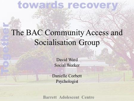The BAC Community Access and Socialisation Group David Ward Social Worker Danielle Corbett Psychologist.