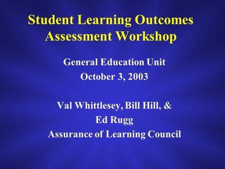 Student Learning Outcomes Assessment Workshop General Education Unit October 3, 2003 Val Whittlesey, Bill Hill, & Ed Rugg Assurance of Learning Council.