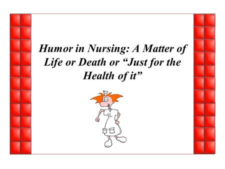"Humor in Nursing: A Matter of Life or Death or ""Just for the Health of it"""