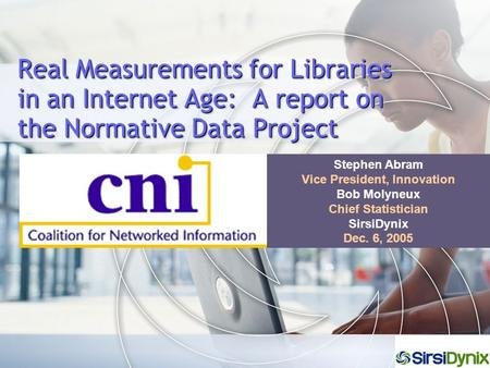 Real Measurements for Libraries in an Internet Age: A report on the Normative Data Project Stephen Abram Vice President, Innovation Bob Molyneux Chief.