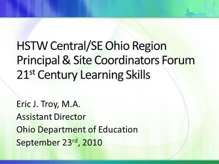 HSTW Central/SE Ohio Region Principal & Site Coordinators Forum 21 st Century Learning Skills Eric J. Troy, M.A. Assistant Director Ohio Department of.