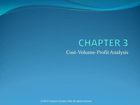 Cost-Volume-Profit Analysis © 2012 Pearson Prentice Hall. All rights reserved.