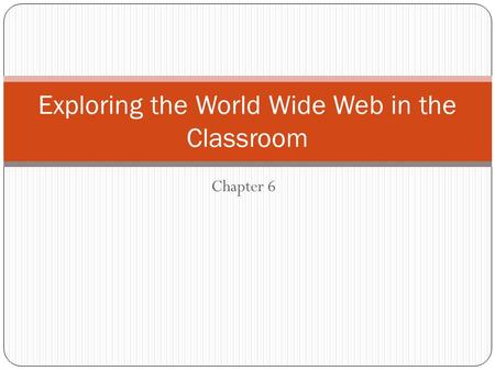 Chapter 6 Exploring the World Wide Web in the Classroom.