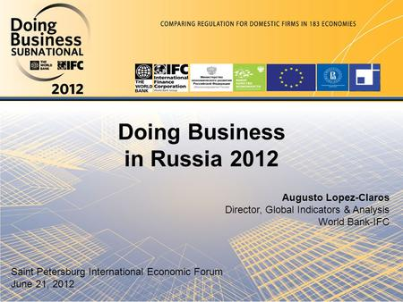 Doing Business in Russia 2012 Augusto Lopez-Claros Director, Global Indicators & Analysis World Bank-IFC Saint Petersburg International Economic Forum.
