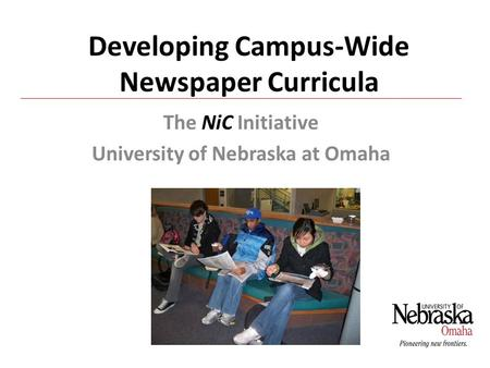 Developing Campus-Wide Newspaper Curricula The NiC Initiative University of Nebraska at Omaha.
