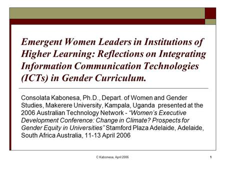 C Kabonesa, April 20061 Emergent Women Leaders in Institutions of Higher Learning: Reflections on Integrating Information Communication Technologies (ICTs)