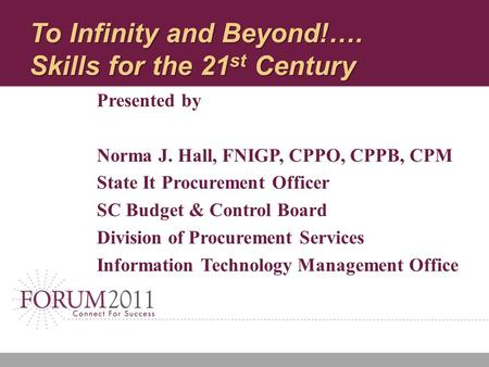 To Infinity and Beyond!…. Skills for the 21 st Century Presented by Norma J. Hall, FNIGP, CPPO, CPPB, CPM State It Procurement Officer SC Budget & Control.