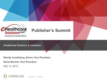 © comScore, Inc. Proprietary. Publisher's Summit eHealthcare Solutions & comScore Wendy Josefsberg, Senior Vice President David Shronk, Vice President.