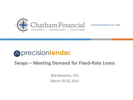 1 Swaps – Meeting Demand for Fixed-Rate Loans Bob Newman, CFA March 19-20, 2014.