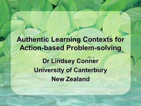Authentic Learning Contexts for Action-based Problem-solving Dr Lindsey Conner University of Canterbury New Zealand.
