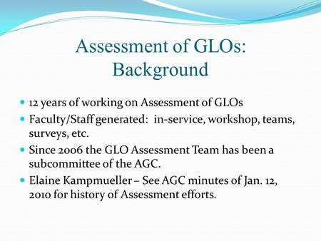 Assessment of GLOs: Background 12 years of working on Assessment of GLOs Faculty/Staff generated: in-service, workshop, teams, surveys, etc. Since 2006.
