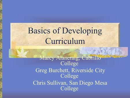 Basics of Developing Curriculum Marcy Alancraig, Cabrillo College Greg Burchett, Riverside City College Chris Sullivan, San Diego Mesa College.