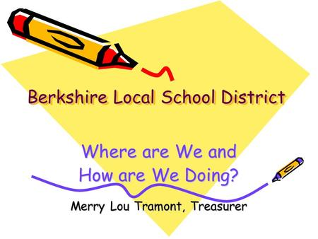 Berkshire Local School District Where are We and How are We Doing? Merry Lou Tramont, Treasurer.