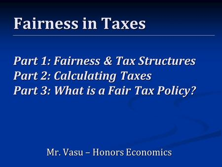 Chapter 6, Section 3 Fairness in Taxes Part 1: Fairness & Tax Structures Part 2: Calculating Taxes Part 3: What is a Fair Tax Policy? Mr. Vasu – Honors.