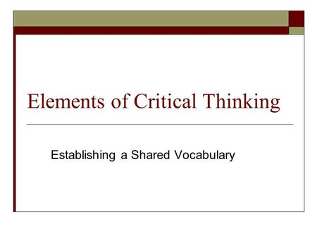 Elements of Critical Thinking Establishing a Shared Vocabulary.