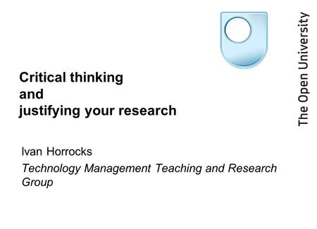 Critical thinking and justifying your research Ivan Horrocks Technology Management Teaching and Research Group.