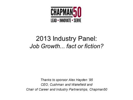 2013 Industry Panel: Job Growth... fact or fiction? Thanks to sponsor Alex Hayden '95 CEO, Cushman and Wakefield and Chair of Career and Industry Partnerships,