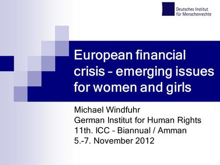 European financial crisis – emerging issues for women and girls Michael Windfuhr German Institut for Human Rights 11th. ICC – Biannual / Amman 5.-7. November.