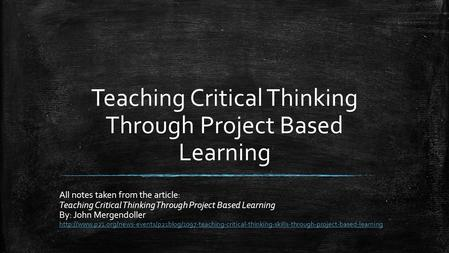 Teaching Critical Thinking Through Project Based Learning All notes taken from the article: Teaching Critical Thinking Through Project Based Learning By: