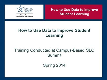 How to Use Data to Improve Student Learning Training Conducted at Campus-Based SLO Summit Spring 2014 How to Use Data to Improve Student Learning.