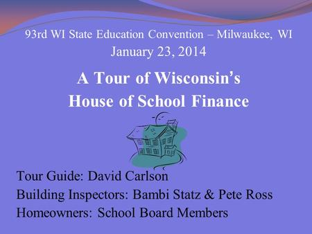 93rd WI State Education Convention – Milwaukee, WI January 23, 2014 A Tour of Wisconsin's House of School Finance Tour Guide: David Carlson Building Inspectors: