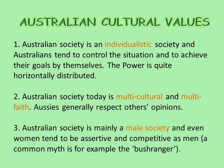 1. Australian society is an individualistic society and Australians tend to control the situation and to achieve their goals by themselves. The Power is.