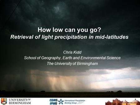 How low can you go? Retrieval of light precipitation in mid-latitudes Chris Kidd School of Geography, Earth and Environmental Science The University of.