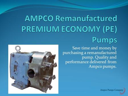 Save time and money by purchasing a remanufactured pump. Quality and performance delivered from Ampco pumps.