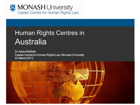 Human Rights Centres in Australia Dr Adam McBeth Castan Centre for Human Rights Law, Monash University 22 March 2012.