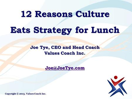 12 Reasons Culture Eats Strategy for Lunch Joe Tye, CEO and Head Coach Values Coach Inc. Copyright © 2013, Values Coach Inc.