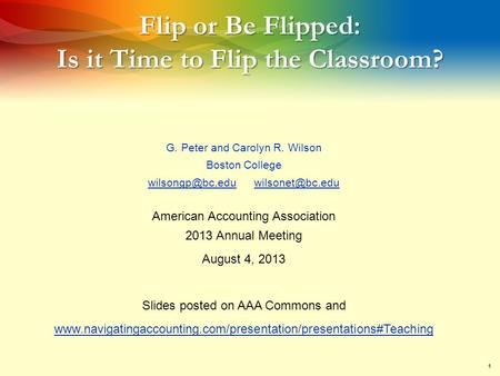 1 Flip or Be Flipped: Is it Time to Flip the Classroom? G. Peter and Carolyn R. Wilson Boston College