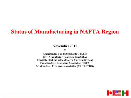 Status of Manufacturing in NAFTA Region November 2010 * American Iron and Steel Institute (AISI) Steel Manufacturers Association (SMA) Specialty Steel.