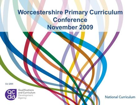 Worcestershire Primary Curriculum Conference November 2009 Oct 2009.