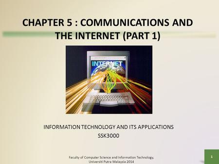 CHAPTER 5 : COMMUNICATIONS AND THE INTERNET (PART 1) INFORMATION TECHNOLOGY AND ITS APPLICATIONS SSK3000 Faculty of Computer Science and Information Technology,