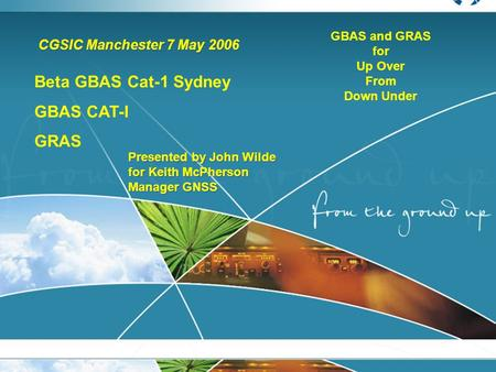 CGSIC Manchester 7 May 2006 Presented by John Wilde for Keith McPherson Manager GNSS Presented by John Wilde for Keith McPherson Manager GNSS Beta GBAS.