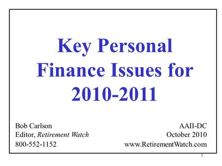 1 Key Personal Finance Issues for 2010-2011 Bob Carlson Editor, Retirement Watch AAII-DC October 2010 800-552-1152 www.RetirementWatch.com.