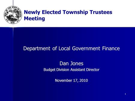 1 Newly Elected Township Trustees Meeting Department of Local Government Finance Dan Jones Budget Division Assistant Director November 17, 2010.