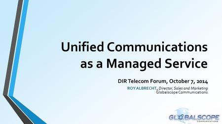 Unified Communications as a Managed Service DIR Telecom Forum, October 7, 2014 ROY ALBRECHT, Director, Sales and Marketing Globalscope Communications.